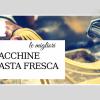 migliori macchine per pasta fresca