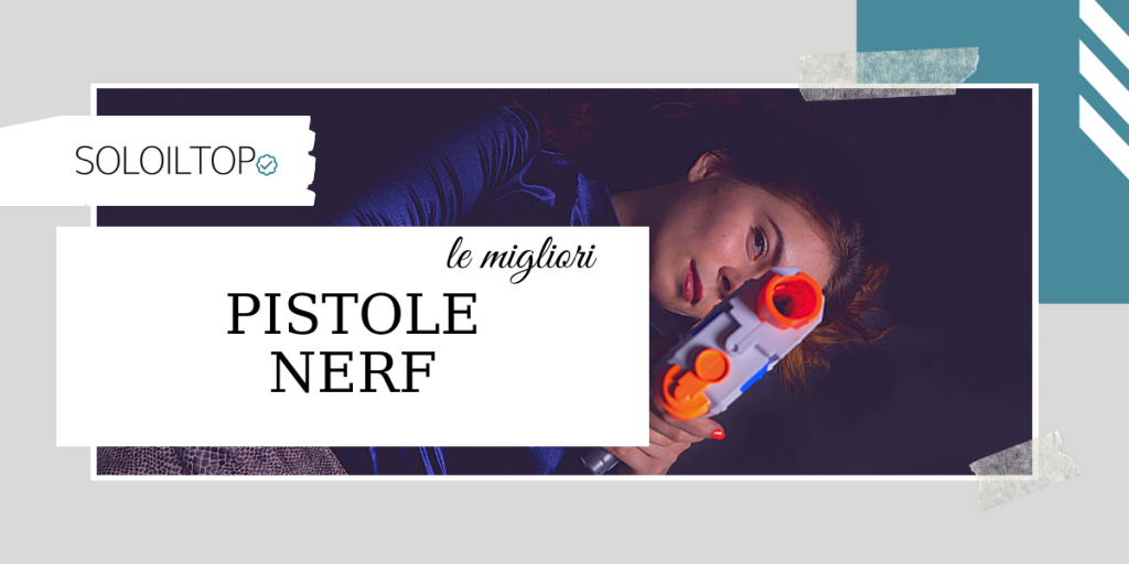 Le migliori pistole Nerf selezionate per te [2021]
